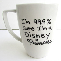 The Disney Princess - 99.9% sure I'm a Disney Princess inspired Coffee Mug