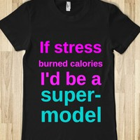 IF STRESS BURNED CALORIES I'D BE A SUPERMODEL