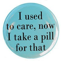 I Used To Care Now I Take A Pill - Button Pin Badge 1 1/2 inch | theangryrobot - on ArtFire