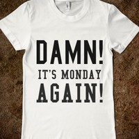 DAMN! IT'S MONDAY AGAIN!