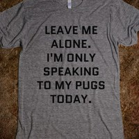 LEAVE ME ALONE. I'M ONLY SPEAKING TO MY PUGS TODAY. T-SHIRT (IDB020145)