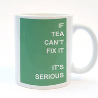 If Tea Can't Fix It, It's Serious, Funny Mug, 11 oz Mug, Humor Mug, Best Friend Gift, Food Print