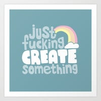 Just Fucking Create Something Art Print by Sarajea
