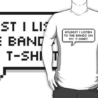 Atleast I Listen To The Bands On My T-Shirt