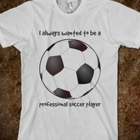 I always wanted to be a professional soccer player - soccer t-shirt
