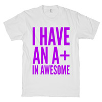 I Have An A+ In Awesome! on a White T Shirt