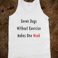 Seven Days Without Exercise Makes One Weak - Shirts / Tops / Tanks for women and men