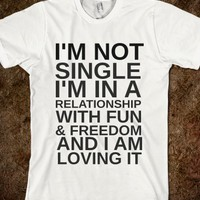 I'M NOT SINGLE I'M IN A RELATIONSHIP WITH FUN AND FREEDOM AND I AM LOVING IT - glamfoxx.com - Skreened T-shirts, Organic Shirts, Hoodies, Kids Tees, Baby One-Pieces and Tote Bags