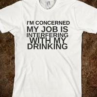 I'M CONCERNED MY JOB IS INTERFERING WITH MY DRINKING - glamfoxx.com - Skreened T-shirts, Organic Shirts, Hoodies, Kids Tees, Baby One-Pieces and Tote Bags