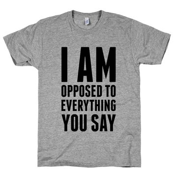 I Am Opposed To Everything You Say on an Athletic Grey T Shirt