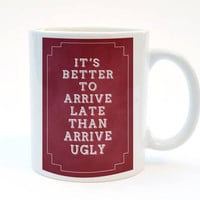 It's Better To Arrive Late Than Arrive Ugly, Funny Mug, 11 oz Mug, Humorous Mug,  Gift for wife, Gift for Husband. Gift For Partner.