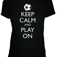 Soccer Shirt - Keep Calm and Carry On Shirt - Keep Calm and Play On Soccer - 4 Colors Available -  Womens Cotton Shirt - S, M, L, XL