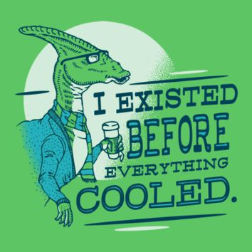 I Existed Before Everything Cooled T-Shirt | SnorgTees