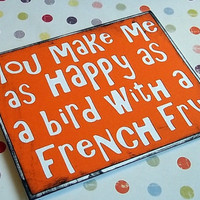 You make me as happy as a bird with a french fry by craftingtiger