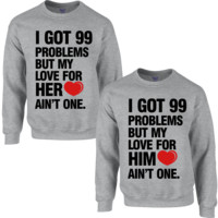 I GOT 99 PROBLEMS BUT MY LOVE AIN'T ONE FOR HER I GOT 99 PROBLEMS BUT MY LOVE AIN'T ONE FOR HIM COUPLE SWEATSHIRT - TeeeShop