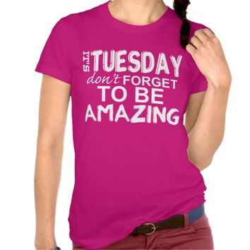 It's TUESDAY don't FORGET to be AMAZING tee