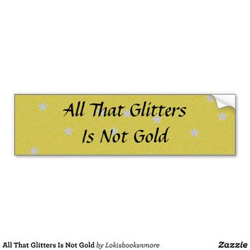All That Glitters Is Not Gold Bumper Sticker from Zazzle.com