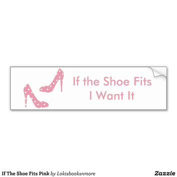 If The Shoe Fits Pink Bumper Sticker from Zazzle.com