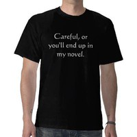 Careful, or you&amp;#39;ll end up in my novel. tee shirts from Zazzle.com
