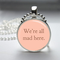 Round Glass Bezel Pendant We're All Mad Here by IncrediblyHip