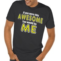 If you WERE this AWESOME You WOULD Be ME Tee