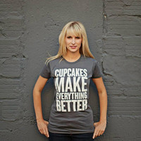 CUPCAKES make EVERYTHING BETTER womens tshirt by dressingOnTheSide