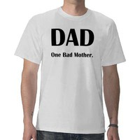 DAD ONE BAD MOTHER T SHIRTS from