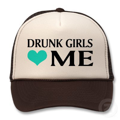Drunk Girls Love Me Hats from Zazzle.com