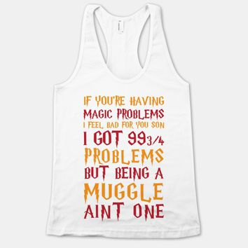 If You're Having Magic Problems I Feel Bad For You Son I Got 99 3/4 Problems But Being A Muggle Aint One