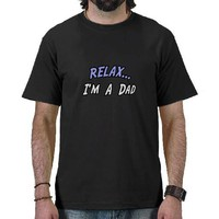 Relax, I'm a Dad Tshirts from Zazzle.com