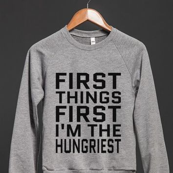 FIRST THINGS FIRST I'M THE HUNGRIEST SWEATSHIRT SWEATER