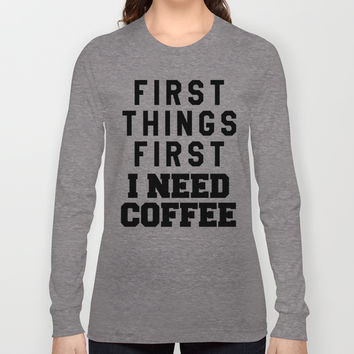 FIRST THINGS FIRST I NEED COFFEE Long Sleeve T-shirts by CreativeAngel | Society6