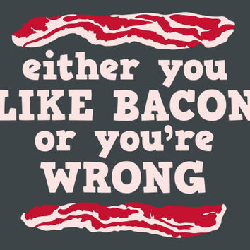 Either You Like Bacon Or You're Wrong T-Shirt | SnorgTees