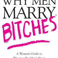 Why Men Marry Bitches: A Woman's Guide to Winning Her Man's Heart [Book]