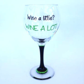 Wine a Little Wine A LOT hand painted wine glass