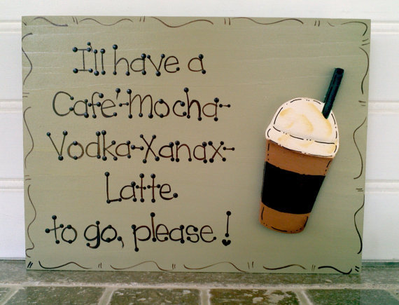 Hand Painted Wooden Sign, &quot; I&#x27;ll have a Cafe&#x27; Mocha Vodka Xanax Latte to go please.&quot;
