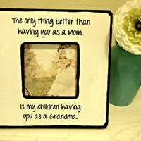 "Handmade Picture Frame with Quote ""The only thing better than having you as a Mom...is my children having you as a Grandma""."