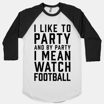I Like To Party And By Party I Mean Watch Football