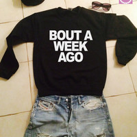 Bout a week ago sweatshirt for women jumper mens boys shirts gifts sweater womens girls tumblr funny girlfriend teenagers fashion teens