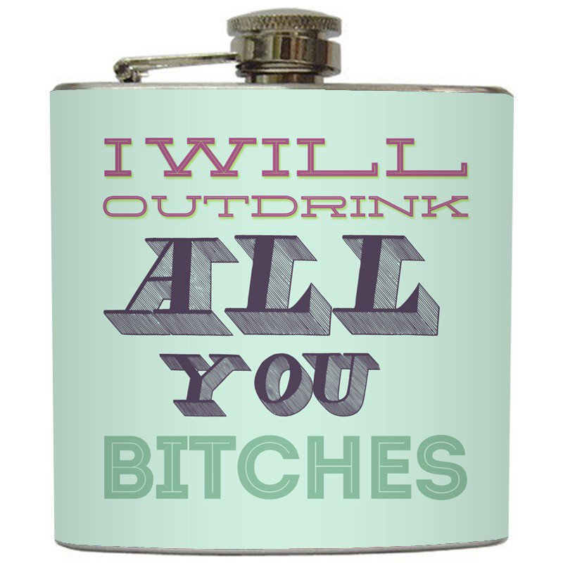 Liquid Courage Flasks: &quot;I Will Out Drink All You Bitches&quot; - Funny Girls Flask