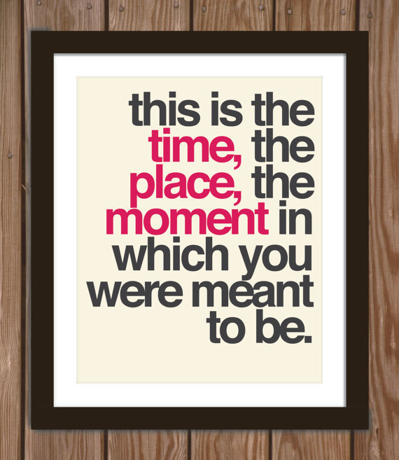 Quote poster print: This is the time, the place, the moment in which you were meant to be