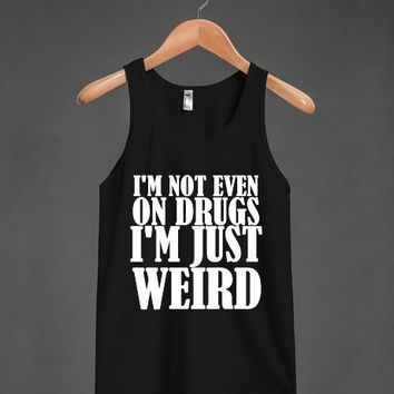I'M NOT EVEN ON DRUGS I'M JUST WEIRD TANK WHT | Tank Top | Skreened