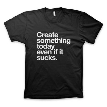 """""""Create something today even if it sucks"""" T-Shirt"""