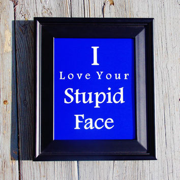 I Love Your Stupid Face Typography Print. 8x10 Print.