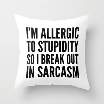 I'M ALLERGIC TO STUPIDITY, SO I BREAK OUT IN SARCASM Throw Pillow by CreativeAngel | Society6