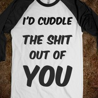 I'd cuddle the shit out of you - LOLZ
