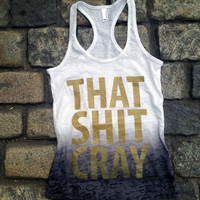That Sh&% Cray Tank Top - Gold on Black - All Sizes Available - Mature