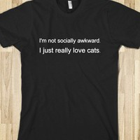 I&#x27;m not socially awkward. I just really love cats. - Neersofsky Designs