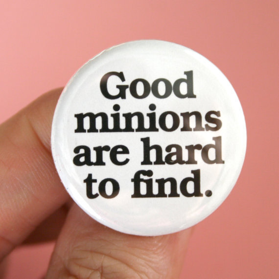 good minions are hard to find. 1.25 inch button. Where have all the good minions and sycophants gone. White pin black font.