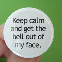 keep calm and get the hell out of my face. Pinback funny button 1.25 inch. thwart divas, meltdowns, hissy fits, and attitude.